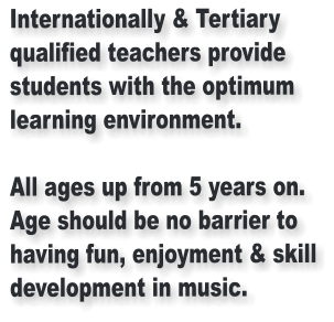 Internationally & Tertiary qualified teachers provide students with the optimum learning environment.  All ages up from 5 years on. Age should be no barrier to having fun, enjoyment & skill development in music.
